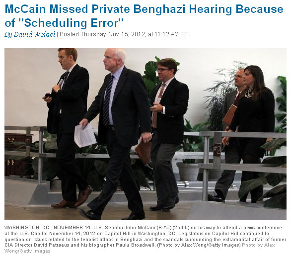 "McCain's fake concern over Benghazi.  	 		Dave Weigel: 	 		 			Josh Rogin reports that John McCain and Rand Paul, both of them very public critics of the administration over Benghazi, skipped yesterday's private hearing on the debacle. And McCain spent basically the entirety of Wednesday criticizing the administration — TV in the morning, a press conference in the late morning, a Senate colloquy after President Obama attacked him. 	 	""Senator McCain was absent from the hearing due to a scheduling error,"" says McCain spokesman Brian Rogers.  	So McCain skipped out on a hearing about Benghazi to go do his media darling gig — and demand hearings about Benghazi. It's not about Benghazi or Amb. Rice, it's about John McCain turning into a vindictive jerk every time he or his side loses a presidential election. He became an insufferable ass four years ago, as many will recall.  	McCain wants to punish Obama for having the temerity to defeat the Republican nominee. Which is why private hearings aren't important — he doesn't care about getting to the bottom of anything, he just wants to ruin careers and reputations with a big public spectacle that serves no other purpose.  	""McCain wants public, select committee hearings, which have been accurately described as 'Watergate-style' — public, on TV, key players dragged in front of a national audience,"" Weigel writes. ""And neither the Speaker of the House nor the Senate Majority Leader want to take this step."""