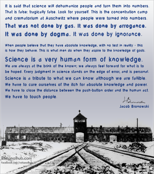 """It is said that science will dehumanize people and turn them into numbers. That is false: tragically false. Look for yourself. This is the concentration camp and crematorium at Auschwitz where people were turned into numbers. That was not done by gas. It was done by arrogance. It was done by dogma. It was done by ignorance. When people believe that they have absolute knowledge, with no test in reality - this is how they behave. This is what men do when they aspire to the knowledge of gods. Science is a very human form of knowledge. We are always at the brink of the known; we always feel forward for what is to be hoped. Every judgment in science stands on the edge of error, and is personal. Science is a tribute to what we can know although we are fallible. We have to cure ourselves of the itch for absolute knowledge and power. We have to close the distance between the push-button order and the human act. We have to touch people.It is said that science will dehumanize people and turn them into numbers. That is false: tragically false. Look for yourself. This is the concentration camp and crematorium at Auschwitz where people were turned into numbers. That was not done by gas. It was done by arrogance. It was done by dogma. It was done by ignorance. When people believe that they have absolute knowledge, with no test in reality - this is how they behave. This is what men do when they aspire to the knowledge of gods. Science is a very human form of knowledge. We are always at the brink of the known; we always feel forward for what is to be hoped. Every judgment in science stands on the edge of error, and is personal. Science is a tribute to what we can know although we are fallible. We have to cure ourselves of the itch for absolute knowledge and power. We have to close the distance between the push-button order and the human act. We have to touch people."" - Jacob Brownowski"