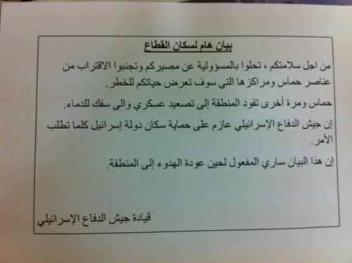 "Photo: Leaflets dropped in Gaza warns anyone near Hamas is a target; so anyone near the local gov't is targeted. This is obviously an absurd warning because Hamas is the political party that rules the entire Gaza Strip. No one can avoid being around its own local leaders. This seems like justification for attacking civilian areas. The leaflet also blames Hamas for the current Israeli offensive, but according to an Israeli negotiator, Hamas military chief Ahmed Jaabari–and Hamas as a whole–was considering a long term ceasefire only hours before Israel assassinated Jaabari. Now the ceasefire is dead, along with it many people.  The translated text of the leaflets: ""Important announcement for the residents of the Gaza Strip: For your own safety, take responsibility for yourselves and avoid being present in the vicinity of Hamas operatives and facilities and those of other terror organizations that pose a risk to your safety. Hamas is once again dragging the region to violence and bloodshed. The IDF is determined to defend the residents of the State of Israel. This announcement is valid until quiet is restored to the region. Israel Defense Forces Command."""