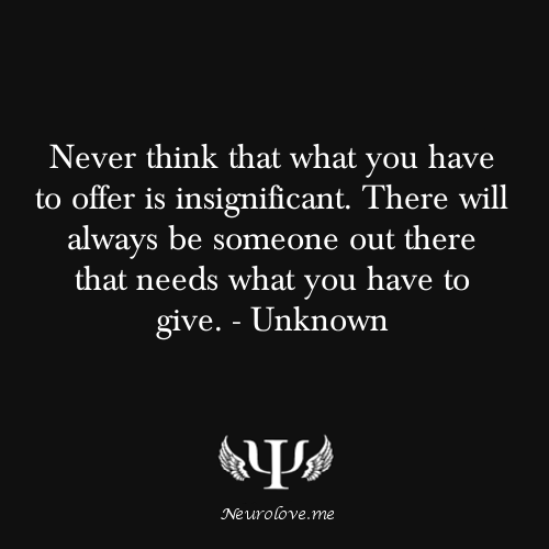 psych-facts:  Never think that what you have to offer is insignificant. There will always be someone out there that needs what you have to give. - Unknown