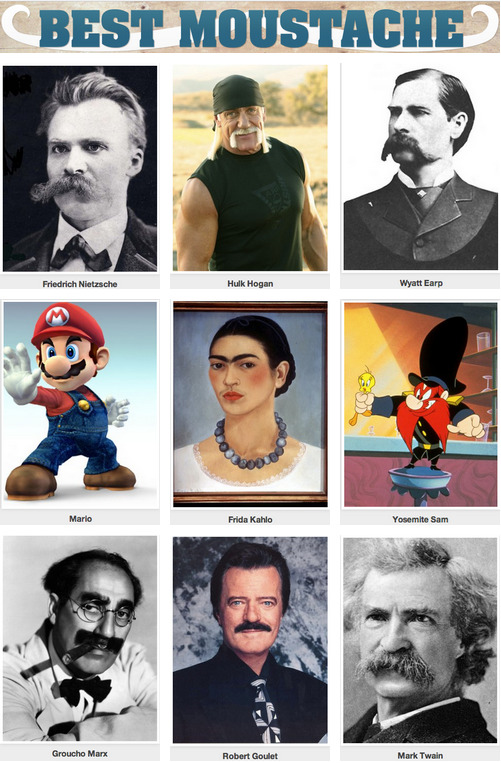 collegehumor:  Who has the Best Moustache EVER? [Click to begin voting] In honor of Movember's campaign to increase awareness of men's health issues, we invite you also to increase your awareness of amazing moustaches from fiction and history. Vote on the best moustaches below and you can go here to donate to the Movember cause.