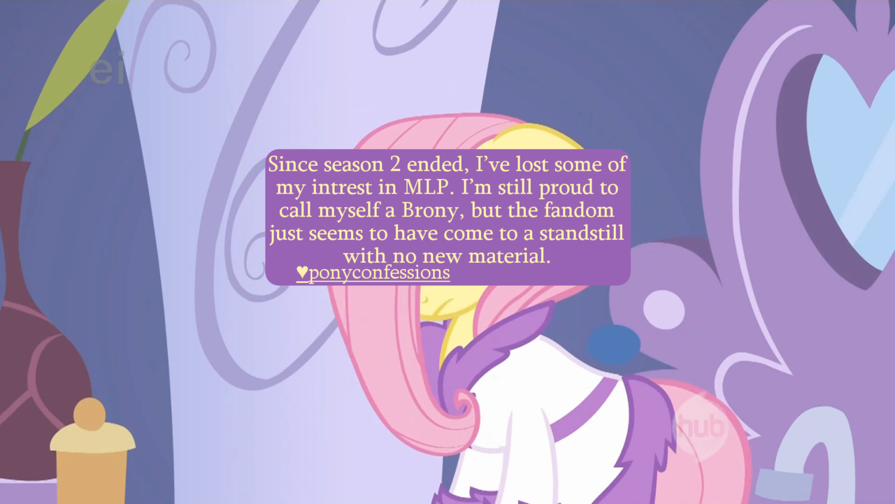 ponyconfessions:  Since season 2 ended, I've lost some of my intrest in MLP. I'm still proud to call myself a Brony, but the fandom just seems to have come to a standstill with no new material.   I love the irony that this is being posted during Season 3, and with new material popping up every day XD