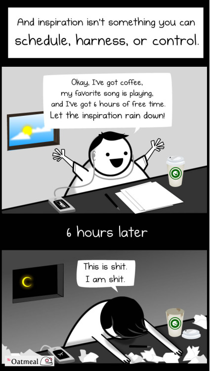 lunavin:  Being a Writer comic from The Oatmeal.  Check out the whole thing, it's pretty accurate.  most truth