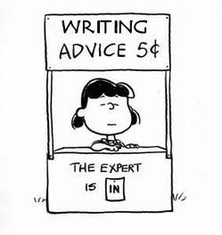 amandaonwriting:  15 Writers - The Best Writing Advice They Received Alice Kahn: The best writing advice I've ever heard: Don't write like you went to college. Andrei Codrescu: Best advice I ever got was from the Romanian poet Nichita Stanescu, who told me in Bucharest, before I emigrated: 'Learn English. French is dead.' Christopher Buckley: The best advice on writing I've ever received was from William Zinsser: 'Be grateful for every word you can cut.' Cynthia Ozick: The best advice on writing I've ever received is: Write with authority. David Guterson: The best advice on writing I've ever received is to take it seriously, because to do it well is all-consuming. George Plimpton: I think the best advice on writing I've received was from John Steinbeck, who suggested that one way to get around writer's block (which I was suffering hideously at the time) was to pretend to be writing to an aunt, or a girlfriend. I did this, writing to an actress friend I knew, Jean Seberg. The editors of Harpers forgot to take off the salutation and that's how the article begins in the magazine: Dear Jean…. James Atlas: The best advice on writing I've ever received was from Dwight Macdonald: 'Everything about the same subject in the same place.' Margaret Carlson: Best writing advice I've ever received: Sell everything three times. Nick Tosches: The best advice on writing I've ever received was given to me, like so much else, by Hubert Selby, Jr.: to learn and to know that writing is not an act of the self, except perhaps as exorcism; that, in writing what is worth being written, one serves, as vessel and voice, a power greater than vessel and voice. Patsy Garlan: The best advice on writing I've ever received is: Don't answer the phone. Peter Mayle: Best advice on writing I've ever received: Finish. Richard Ford: The best advice on writing I've ever received: 'Don't have children.' I gave it to myself. Robert Lipsyte: The best advice on writing I've ever received was, 'Rewrite it!' A lot of editors said that. They were all right. Writing is really rewriting—making the story better, clearer, truer. Russell Banks: The best advice on writing I've ever received was probably something Ted Solotaroff told me years ago when he was my editor. Going over a manuscript line by line again and again he kept reminding me, 'Remember, this is your book, not my book. You're the one who's going to have to live with it the rest of your life. I might publish 30 or 40 books this year, you're only going to publish one, and probably the only one you're going to publish in two or three years.' Whitney Balliett: The best advice on writing I've ever received is, 'Knock 'em dead with that lead sentence.' From Writers Write