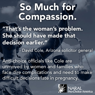 "While defending an anti-choice law that would ban women facing heart-breaking complications during pregnancy from accessing abortion care, Arizona solicitor general David Cole had the audacity to say, ""that's the woman's problem.""  David Cole, we think you're the problem."
