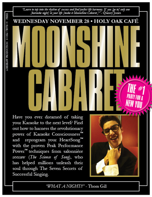 I'd like to officially announce my new fandom: Moonshine Cabaret. I have finally decided that I want to succeed in my life, and, in delving deeper into the science of song, have learnt that the past does not equal the future. Because you failed yesterday; or all day today, or even just a moment ago, you need to allow for this breakthrough: it doesn't mean anything. We can change our lives. We can do, have, and be exactly what we wish. Remember! YOU are the VOICE, YOU will LEAD, not follow. YOU will CREATE, not destroy. If you have really looked and studied the above image, and read completely through this caption, then you're truly ready to join me on this month's life mastery quest. (Many thanks to Tony Halmos for the flyer. He'll be moonlighting at this month's life mastery quest as the resident motivational DJ. To hear his inspirational set for last month's breakthrough, click here.)