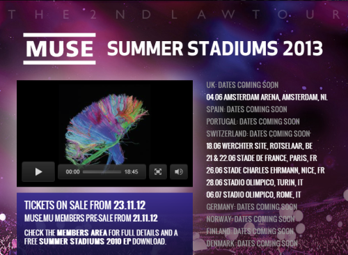 Muse have confirmed details of a number of stadium dates in Europe for Summer 2013. The band, who released their new album 'The 2nd Law' earlier this year, will play seven shows across the continent starting in Amsterdam, The Netherlands on June 4.  As yet there are currently no UK dates on the schedule. Tickets for all dates go on sale on Friday, November 23. Here are the tour dates:Amsterdam Arena, Amsterdam, The Netherlands (June 4)Werchter Festival Site, Rotselaar, Belgium (18)Stade De France, Paris, France (21, 22)Stade Charles Ehrmann, Nice, France (26)Stadio Olimpico, Turin, Italy (28)Stadio Olimpico, Rome, Italy (July 6)
