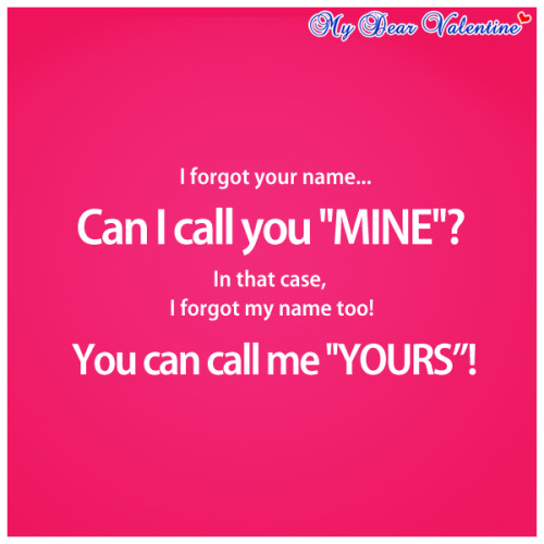 mydearvalentin:  I forgot your name, can I call you mine ? In that case, I forgot my name too, you can call me yours.