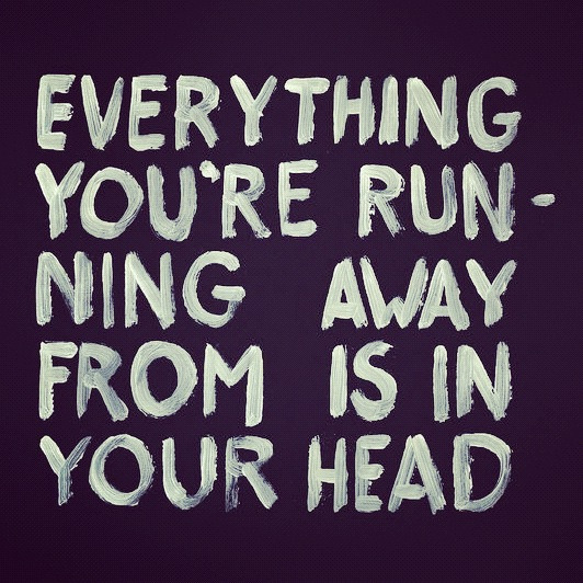 everything you're running away from is in your head .
