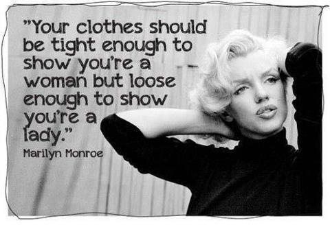 Your Clothes should be Tight Enough to Show you are a Woman but Loose Enough to show you area Lady Marylin Munroe