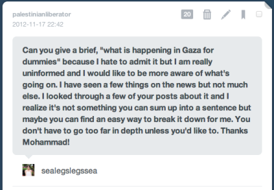 "palestinianliberator:  Hey Lexi! It's a pretty messy and complex situation, in that there are factors dating back to Israel's founding 64 years ago that continue to contribute to every aspect of the situation. But I'll do my best for a brief ""What's happening now"". The Gaza Strip is a tiny 4 by 23 mile strip of land along the Mediterranean that is home to 1.6 million Palestinians, 80% of whom are refugees who were forced into that corner when they were kicked out of their homes during Israel's founding in 1948.  In 2006, the US and Israel basically forced an election on the Palestinian people to decide what group would run the country, and the top two contenders were Fatah, which has a long-running history of aiding the Palestinian cause but have recently become nothing more than Western-Backed and funded cronies, and Hamas, which was basically a more radical group that was created as a response to Israeli aggressions and the lack of an armed, unified group to resist it. The US and Israel were banking on Fatah winning, but instead, Hamas won, because it was basically an election of ""The old and corrupt"" against ""The ""not"" old and corrupt"", and the Palestinian people wanted a change from the stalemate we had been stuck in with Fatah. Because Israel and the US weren't happy with the results, they funded and armed Fatah to ""fight out"" Hamas, who were democratically elected through an process that they pushed in the first place, which resulted in civil war, and Hamas being pushed into the Gaza Strip, where they currently rule, while Fatah retains control of the West Bank. After the brief civil war, Israel imposed a siege on the Gaza strip, allowing no-one in or out, no medical/building supplies, food, clothing, or anything else without Israeli approval, which was never granted. Fast-Forward, to 2012, the Gaza Strip is in shambled, people are dying of malnutrition, facing medical crises' because they have no supplies, and are basically forced to merely ""exist"", rather than to live as normal human beings. The siege is so severe, that Israel has literally set a calorie limit in which it dictated the amount of food that was allowed in that would keep people from just barely starving to death, with multiple reports stating that within 6 years, the Gaza Strip will be an unlivable region unless something drastic is done to save the area. Last month, Israel ""accidentally"" killed a 13 year-old boy as he was playing soccer with his friends after a bullet struck his abdomen. Shortly after, they opened fire on a 23 year-old mentally disabled man who wondered too close to the ""buffer zone"" surrounding Gaza, and refused to allow anyone to treat his wounds, from which he could have been saved. He died shortly after. In retaliation, the PFLP [another armed group within Palestine] launched a rocket attack on Israeli patrol forces near the border of Gaza, wounding 4.  That attack is what Israel considers the ""start"" of the current conflict, while ignoring the previous two killings. Israel responded by assassinating one of the top leader of Hamas and the Gaza Strip, who had at the time been drafting peace-plans towards Israel, despite having a history of terror attacks.  Hamas then responded by launching many rockets into Israel, while Israel continued to launch relentless, punishing air-strikes on the Gaza Strip. Due to the fact that the strip is so small and so crowded, and due to Israeli use of massive missiles in their strikes, no where is safe within the strip, and no one is allowed to even leave. There are no places to seek shelter, no places to hide, and nothing to do but stay in place and pray that you're not the next piece of ""collateral damage"" In the last 4 days, 73 Palestinians have been killed, with early reports claiming 21 children, 9 women [two of whom were pregnant] and 6 elderly among them, with an estimated 700 injured [with injuries ranging from mutilations resulting in physical disabilities, broken bones, or other less extreme tragedies], of which 150 are children.  In the same time frame, 3 Israeli civilians have been killed from the same blast on Thursday.  While Israelis have an active missile defense system called ""Iron Dome"", which shoots down rockets, along with sirens to warn of incoming rockets and when to seek bomb shelters to protect themselves from the home-made rockets of Hamas, those in Gaza are subject to shelling by land, air and sea.  There have been talks that the conflict could escalate and that Israel may send troops within the Gaza Strip, which is a source of great fear, considering the last ground invasion Israel launched resulted in the deaths of 1400 Palestinians, between 750 and 930 of which were civilians, while Israeli forces lost 10 combatants [4 to friendly fire] and 3 civilians. I know this is a exhausting wall of text so I'm sorry about that, but I tried to cover all the bases of the conflict so that I can have this here for future reference.  I hope I helped you a bit :) [Made rebloggable by request]"