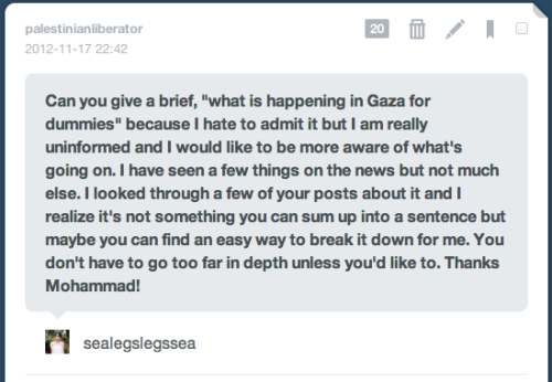 "ghdos:  seanpadilla:  palestinianliberator:  Hey Lexi! It's a pretty messy and complex situation, in that there are factors dating back to Israel's founding 64 years ago that continue to contribute to every aspect of the situation. But I'll do my best for a brief ""What's happening now"". The Gaza Strip is a tiny 4 by 23 mile strip of land along the Mediterranean that is home to 1.6 million Palestinians, 80% of whom are refugees who were forced into that corner when they were kicked out of their homes during Israel's founding in 1948.  In 2006, the US and Israel basically forced an election on the Palestinian people to decide what group would run the country, and the top two contenders were Fatah, which has a long-running history of aiding the Palestinian cause but have recently become nothing more than Western-Backed and funded cronies, and Hamas, which was basically a more radical group that was created as a response to Israeli aggressions and the lack of an armed, unified group to resist it. The US and Israel were banking on Fatah winning, but instead, Hamas won, because it was basically an election of ""The old and corrupt"" against ""The ""not"" old and corrupt"", and the Palestinian people wanted a change from the stalemate we had been stuck in with Fatah. Because Israel and the US weren't happy with the results, they funded and armed Fatah to ""fight out"" Hamas, who were democratically elected through an process that they pushed in the first place, which resulted in civil war, and Hamas being pushed into the Gaza Strip, where they currently rule, while Fatah retains control of the West Bank. After the brief civil war, Israel imposed a siege on the Gaza strip, allowing no-one in or out, no medical/building supplies, food, clothing, or anything else without Israeli approval, which was never granted. Fast-Forward, to 2012, the Gaza Strip is in shambled, people are dying of malnutrition, facing medical crises' because they have no supplies, and are basically forced to merely ""exist"", rather than to live as normal human beings. The siege is so severe, that Israel has literally set a calorie limit in which it dictated the amount of food that was allowed in that would keep people from just barely starving to death, with multiple reports stating that within 6 years, the Gaza Strip will be an unlivable region unless something drastic is done to save the area. Last month, Israel ""accidentally"" killed a 13 year-old boy as he was playing soccer with his friends after a bullet struck his abdomen. Shortly after, they opened fire on a 23 year-old mentally disabled man who wondered too close to the ""buffer zone"" surrounding Gaza, and refused to allow anyone to treat his wounds, from which he could have been saved. He died shortly after. In retaliation, the PFLP [another armed group within Palestine] launched a rocket attack on Israeli patrol forces near the border of Gaza, wounding 4.  That attack is what Israel considers the ""start"" of the current conflict, while ignoring the previous two killings. Israel responded by assassinating one of the top leader of Hamas and the Gaza Strip, who had at the time been drafting peace-plans towards Israel, despite having a history of terror attacks.  Hamas then responded by launching many rockets into Israel, while Israel continued to launch relentless, punishing air-strikes on the Gaza Strip. Due to the fact that the strip is so small and so crowded, and due to Israeli use of massive missiles in their strikes, no where is safe within the strip, and no one is allowed to even leave. There are no places to seek shelter, no places to hide, and nothing to do but stay in place and pray that you're not the next piece of ""collateral damage"" In the last 4 days, 73 Palestinians have been killed, with early reports claiming 21 children, 9 women [two of whom were pregnant] and 6 elderly among them, with an estimated 700 injured [with injuries ranging from mutilations resulting in physical disabilities, broken bones, or other less extreme tragedies], of which 150 are children.  In the same time frame, 3 Israeli civilians have been killed from the same blast on Thursday.  While Israelis have an active missile defense system called ""Iron Dome"", which shoots down rockets, along with sirens to warn of incoming rockets and when to seek bomb shelters to protect themselves from the home-made rockets of Hamas, those in Gaza are subject to shelling by land, air and sea.  There have been talks that the conflict could escalate and that Israel may send troops within the Gaza Strip, which is a source of great fear, considering the last ground invasion Israel launched resulted in the deaths of 1400 Palestinians, between 750 and 930 of which were civilians, while Israeli forces lost 10 combatants [4 to friendly fire] and 3 civilians. I know this is a exhausting wall of text so I'm sorry about that, but I tried to cover all the bases of the conflict so that I can have this here for future reference.  I hope I helped you a bit :) [Made rebloggable by request]  Thank you! This information IS very helpful.  I appreciate this in a major way. I didn't know nearly as much as I should have about this situation."