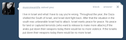 "I'm sure you believe that, ""If the arabs put down their weapons today there would be no more violence,"" but the fact of the matter is that Arabs did not start the six day war, Arabs did not expel Israelis who had lived their entire lives in Jerusalem, Arabs do not expand illegal settlements, Arabs do not bulldoze Israeli houses, Arabs do not limit food imports into Israel, Arabs didn't use violence to suppress political speech such as flying a Palestinian flag, and Arabs are not instigating this conflict. The idea that ""Israel didn't fight back,"" while they purposefully starved Palestinian civilians is patently absurd. You're living in the center of human rights abuses and an apartheid state: educate yourself before you support bombing whole neighborhoods of human beings. If you want to know what Palestinian life would become if they were to disarm, look no further than North America's Lakota tribe. Without international intervention, the Palestinians face the same fate. E: some folks are having trouble with the first link, here's a second source."
