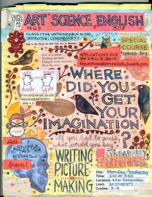 "Poster for Lynda Barry's class, ""The Unthinkable Mind"", Spring 2013 at The University of Wisconsin-Madison THE UNTHINKABLE MIND   Spring 2013  Art 469 —-English/Creative writing 307 —— Science (Course number to come)  Day: Mon/Weds  Time: 1:20 -3:50  Location: 6261 Humanities  Limit: 20 Students, composed of eight students whose main interests are in the Humanities, eight students whose main interests are in the Sciences, and four wild cards.  Credits 3-4  Instructor: Lynda Barry  A writing and picture-making class with focus on the basic physical structure of the brain with emphasis on hemispheric differences and a particular sort of insight and creative concentration that seems to come about when we are using our hands (-the original digital devices) —to help us figure out a problem.  No artistic talent is required to be part of this class, but students must have an active interest in learning about the physical structure of the brain, how memory, metaphor, pictures and stories work together, the relationship between our hands and thinking, and what the biological function of the thing we call 'the arts' may be.  This is a rigorous class with a substantial workload. Along with twice weekly writing, picture making, and memorization assignments, students will be required to complete a handmade book using visual and written elements by the end of the semester.  Although this class is open to both graduate and undergraduate students from all academic disciplines, priority will be give to Art, Science, and English students currently enrolled at the University of Wisconsin.  Applications for the class will be accepted either in person or by mail until 3:00 PM THURSDAY DECEMBER 5th. No electronic submissions will be accepted, but students will be receive an email confirmation that their application has been received. Class list will be announced on Wednesday, December 12th.  The Unthinkable Mind 2013 c/o UW-Madison Art Department6241 Humanities Building 455 North Park StreetMadison, WI  53706  All applications must be formatted exactly as follows to be considered:  typed, double-spaced, 12 point Times New Roman with standard margins, black ink on regular white paper, no longer than 4 single-sided pages, stapled in the upper left hand corner.  Prospective students should answer each of the questions below without putting too much thought into it. The first answers that come to mind are the ones I'm most interested in.  Questions for Students Applying to ""The Unthinkable Mind""   1. Full Name:   2. Student ID Number (10 digits,  no dashes or spaces)   3. Email address: (please use your wisc.edu email address)   4. Degree program or area of study and year  (eg BFA, Dance, Junior)   5. This course is offered through different departments. Select the department through which you would like to take the course.   6. Art 469 —-English/Creative writing 307 —— Science (Course number to come)   7. What classes did you take during Fall Semester of 2012? Why?   8. What classes will you be taking  Spring Semester of 2013? Why?   9. What were some of the books you read as a kid?  10. What were some of the games you played?  11. What were some of your favorite fictional characters when you were growing up. (These can be any kind of fictional characters at all, from literary to cartoon to video game characters.)   12. Who was your favorite elementary school teacher? Why?   13. Who was your least favorite elementary school teacher? Why?   14. Was there an object or thing disturbed you as a kid? Why?   15. Was there an object or thing that did the opposite for you? Why?   16. Was there something you made by hand as a kid that frustrated you?   17. Was there something you made by hand as a kid that made you happy?   19. What was your least favorite kind of fictional creature?   20. What would be your least favorite kind of fictional environment?   21. How do you feel about writing by hand?"