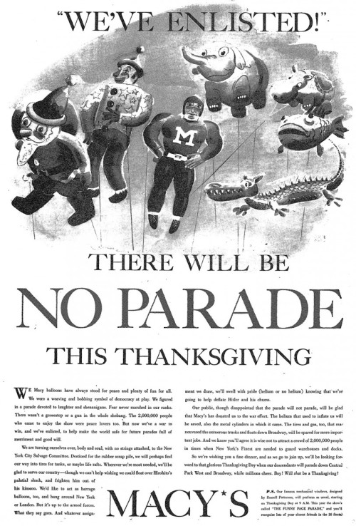 "greatestgeneration:A world without Thanksgiving Macy's Day parades.Also, meatless mince pie recipes in the Los Angeles Times with this quip about being thankful in a time of war:""The larders are war-shorn, but let the heart be grateful for the gift of fertile lands, for the riches of the earth and the sea and the privilege to share our all-American feast. We give thanks for an abundance of grain. ""If we skimp today, for the less, 'Lord make us duly thankful.' """