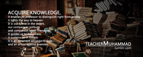 teachermuhammad:  Knowledge <3 (widely attributed to the Prophet Mohammed pbuh)