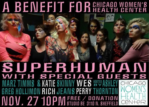 Super Human is hosting a benefit to raise money for Chicago Women's Health Center who is moving into a new Uptown location in early 2013.  Check out this line up!Super Human with special guest Katie RichGreg Holliman and Marz TimmsWes PerrySkinny Jeansand your host for the evening Ashley Thornton November 27th 10pm at Studio BeFREE!! (all donations go to benefit the CWHC) Facebook event