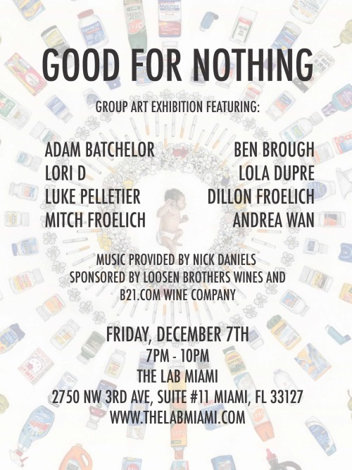 "We are excited to announce our Art Basel show ""Good for Nothing"", a group exhibition curated by Dillon Froelich. Opening night will be December 7th, which will feature music by Nick Daniels and drinks by Loosen Brothers Wines and B21.com Wine Company. The show will be up until January 7th. We hope to see you all there. We will be posting more information on the show, along with interviews with each of the artists in the coming weeks."