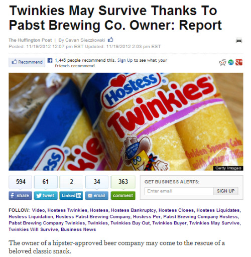 Pastry News of the Day: Although news of Hostess' impending liquidation continues to tear at the heartstrings of many Americans, we can rest assured that the Twinkie may, in fact, live on as a subsidiary of Pabst Brewing Company. Ernie is hoping for PBR-flavored Twinkies to emerge from this sale. (It's like dipping them in water, right? — Ed.) Personally, I'm horrified that two things I do not even remotely enjoy might Voltron together into a dangerous combination of awful that will likely plague any/every social gathering I attend here in Colorado. — Scott @ SFB Update: Apparently the universe is on our side Tumblr. There won't be PBR Twinkies after all.