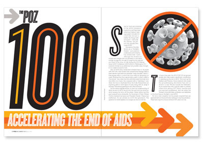 The POZ 100-Accelerating the End of AIDS The 2012 POZ 100 recognizes people who have made a significant contribution to speeding up the end of AIDS. We round up the Seekers and Hunters, those scientists who make the groundbreaking discoveries that inch us closer to a cure. We also include the Defenders, those researchers who explore ways to prevent others from getting HIV (think: vaccines and pre-exposure prophylaxis). And we salute the Soldiers, those advocates, politicians and celebrities on the front lines in the fight to end AIDS. Meet the 2012 POZ 100 : http://www.poz.com/articles/POZ_100_Intro_2746_23144.shtml