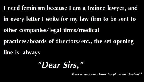 I need feminism because when I write a letter from the legal firm I work for to an entity with a group of people governing it, the standard opening line is always 'Dear Sirs' - As are all the opening lines in incoming letters, despite the fact that there are 3 female lawyers in the firm. Not only does this fail to take into account that perhaps all the managing board of directors in a company might be actually female, it also fails to even consider the possibility that there might be mixed gender management. And even if the company WANTED to have a more gender friendly opening, does anyone even know the plural to Madam? 'Dear Sirs/Madams' just doesn't sound quite right - Although I that could be just because I've never heard it used in a professional context.