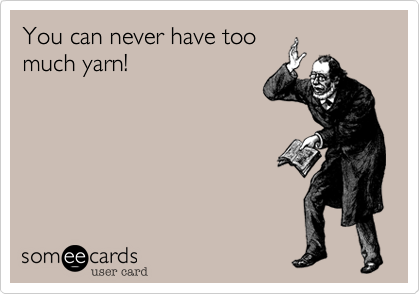 juststitched:  You can never have too much yarn!Via someecards