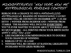 mindofataurus:  ENTER FOR A CHANCE TO WIN A PERSONALIZED ASTROLOGICAL READING The winner will receive a thorough, detailed and PERSONALIZED reading BY YOURS TRULY! 2 WINNERS WILL BE CHOSEN VIA FACEBOOK.COM/MINDOFATAURUS (MAKE SURE YOU LIKE THE ACCOUNT!) VIA TUMBLR (MAX. 5 REBLOGS PER DAY) ALL ARE WELCOMED :D!!  STAY TUNED FOR MORE EVENTS IN THE FUTURE!   2012 IS THE YEAR OF YOU—CELEBRATE YOU!!!