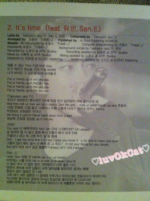 """It's Time (feat. Yubin and San-E)"" Lyrics and translations Lyrics Taecyeon aka TY, San.E, YubinComposed by Taecyeon aka TYArranged by Jo Jongsu ""FAME-J""Unstoppable Time, immediately right NowNo matter what others say, stay on top, look at usI'll show you everything you've been watchingPut ur hands up in the sky say x4It's the 5th year since our debut, we've run like mad, and now we look back at itWat they call us now, we big n mighty 2PM. We gon' rock ur world hands up and shake itWhen we came out with 10 points out of 10, they were like how, you guys are singers or a circus?Applause mingled with laughter, only snorting at usWe bring it up front. Never back down from a fightDominating on top, beastly idols up in the skyYou said ""you're charming"". Yes, I am, but is that it? (Oh please)If you're going to know me, find out more and then speak. In case you don't know, I'm telling youCome after having googled or something. Then we might speak the same languageDon't ask me what time it is now Cause you know it's my time to make you wowEven if you say it's not like that, you will definitely fall for me immediately, I'm not your Genie for your dreamBut I'm the entrancing Fantasy you've dreamed of. I'm your FantasyHello! Like 2PM now, Hands up u-u-up (yeah)This time follow me Ha-a-a-nds d-d-down (shut it)More applauses, more praise, bigger and bigger, really good timeContinues forever, I might've known that days like these would come, but the outcome was defeatSo much words to say, album's not coming outThat's right, my own results - when I kept on doing everything at random as I wanted just like that (like that)Dropped Mixtape formally for free, Meaning - coming back to basics (so)Keep it inside your ear, the 8 sentences of this track , it's the rap that is the start of my rehab. (cr: @luvokcat)"