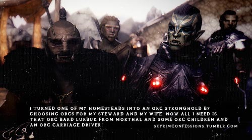 "skyrimconfessions:  ""I turned one of my homesteads into an orc stronghold by choosing orcs for my steward and my wife. Now all I need is that orc bard Lurbuk from Morthal and some orc children and an orc carriage driver!"" http://skyrimconfessions.tumblr.com Image Credit: [x]"