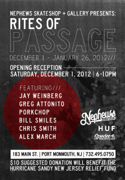 Nephews Skateshop + Gallery Presents: RITES OF PASSAGE benefiting THE HURRICANE SANDY NEW JERSEY RELIEF FUND Opening Reception Saturday December 1, 2012 /// 6-10PM Featuring: Jay Weinberg Greg Attonito Porkchop Bill Smiles Chris Smith Alex March