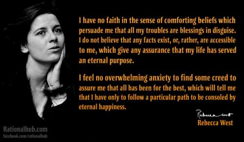"""I have no faith in the sense of comforting beliefs which persuade me that all my troubles are blessings in disguise. I do not believe that any facts exist, or, rather, are accessible to me, which give any assurance that my life has served an eternal purpose.I feel no overwhelming anxiety to find some creed to assure me that all has been for the best, which will tell me that I have only to follow a particular path to be consoled by eternal happiness."" - Rebecca West"