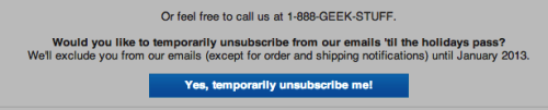 ThinkGeek - You have the option to temporarily unsubscribe for the holidays. /via Kayle