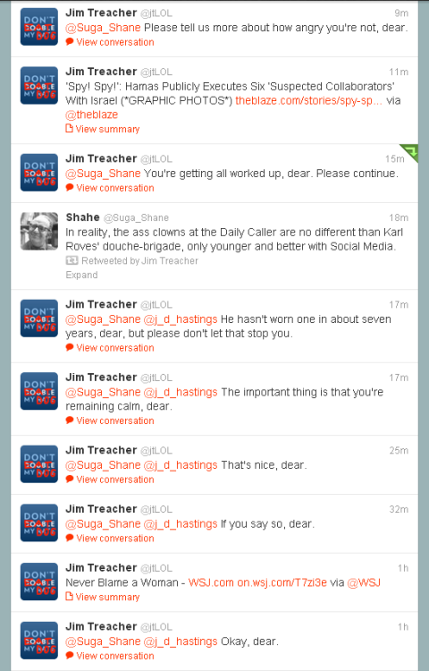"So, it all began when I retweeted a tweet by Jim Treacher, The Daily Caller blogger. I didn't even know who this guy was but someone had retweeted his tweet about the CIA closing their Climate Change office.  I found that amusing, both the fact that the CIA has a climate change office and that they have closed it (the less CIA the better, right?) I thought little of the implications of what that retweet would mean (no I don't blame humans for all of global warming but yes it exists). So after some back and forth with a few twitter friends jumping in to the convo, Jim Treacher jumped in so I asked him a simple question that would square things up before we continue the conversation. I asked, ""Is climate change real, (regardless of cause)?"" Fair question, right? Especially if you are going to debate someone on the merits of the CIA having an office that tracks climate change, you want to know where they stand on the meta-topic at hand.  Well, in typical pseudo-libertarian fashion, Jim ducked me polite question and resorted to calling me ""dear"" in every tweet, as if that's an insult and as if that would actually anger me. This is the unbridled stupidity of the pseudo-libertarians and this is what I hate about politics. It's leeches like Jim and his boss Tucker Carlson who are going to ruin the liberty movement. Some of them couldn't get into Karl Rove's big boy's club for NeoCons and others are opportunists who saw the momentum shifting and jumped on the ""libertarian"" bandwagon early. Either way, it's the down fall the movement and it's why most people don't take it seriously.   Anyway, feel free to jump in on the twitter convo. It's fun poking The Daily Caller readers on twitter."