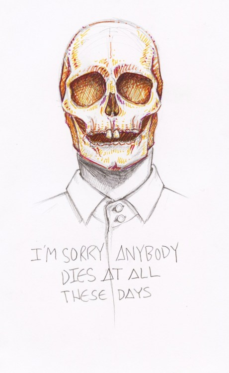 "trashcanfires:  ""I'm Sorry Anybody Dies at all These Days"" Pen and Pencil - Nov. 2012 (Sunset Rubdown lyrics)"