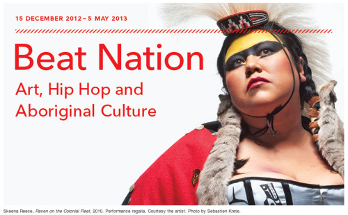 15 December 2012 - 5 May 2013 | Beat Nationdescribes a generation of artists who juxtapose urban youth culture with Aboriginal identity to create innovative and unexpected new works that reflect the current realities of Aboriginal peoples today. CO-CURATED BY KATHLEEN RITTER, ASSOCIATE CURATOR, VANCOUVER ART GALLERY& TANIA WILLARD, A SECWEPEMC ARTIST, DESIGNER AND CURATOR  PARTICIPATING ARTISTS Jackson 2bears, KC Adams, Sonny Assu, Bear Witness, Jordan Bennett, Raymond Boisjoly, Corey Bulpitt & Gurl 23, Kevin Lee Burton, Raven Chacon, Dana Claxton, Nicholas Galanin, Maria Hupfield, Mark Igloliorte, Cheryl L'Hirondelle, Duane Linklater, madeskimo, Dylan Miner, Kent Monkman, Marianne Nicolson, Skeena Reece, Hoka Skenandore, Rolande Souliere  Link http://www.thepowerplant.org/Exhibitions/2012/2012_Winter/Beat-Nation—Art,-Hip-Hop-and-Aboriginal-Culture.aspx