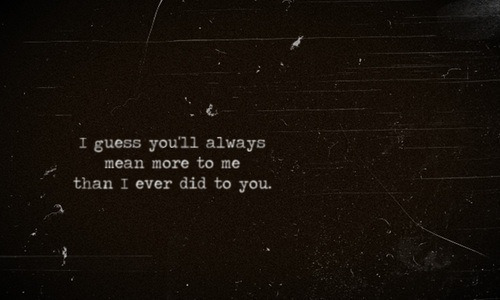 lovetexts:  I guess you will always mean more to me than I ever did to you