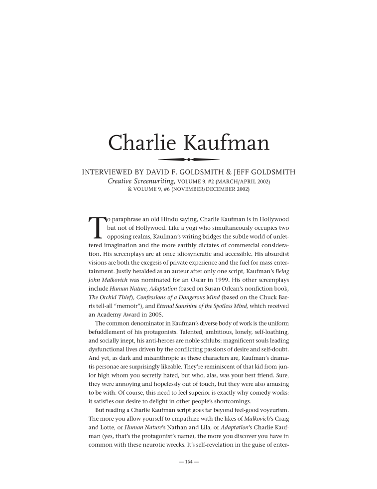 Charlie KaufmanINTERVIEWED BY DAVID F. GOLDSMITH & JEFF GOLDSMITHCreative Screenwriting, VOLUME 9, #2 (MARCH/APRIL 2002) & VOLUME 9, #6 (NOVEMBER/DECEMBER 2002) On the 30th of September 2011, in front of a sell-out theatre at the BFI in London, Charlie Kaufman delivered the final lecture in BAFTA's 2011 Screenwriters' Lecture Series. Director/Editor Eliot Rausch extracted five minutes from Kaufman's speech, and cut over a video titled What I have to Offer:  Christopher Boone: In terms of exploring subjectivity and how the mind works, Charlie Kaufman is perhaps today's preeminent screenwriter. Either that, or he's an expert in solipsism and desperate attempts to avoid it, which inevitably leads to becoming solipsistic and even more desperate attempts to avoid it. Either way, Charlie Kaufman is truly — truly — an original screenwriter, and one of my personal favorites. Kaufman's perspective on screenwriting is obviously unique, and the British Academy of Film and Television Arts (better known as BAFTA) has posted a podcast of Kaufman giving a speech on what he thinks screenwriting really is. You can listen to the entire podcast here:  The speech is as reflexive as Kaufman's scripts, which makes it entertaining, enlightening and inscrutable all at once, much like his films.  While the speech is rich in content, here are a few highlights specifically related to screenwriting. First, Kaufman defines a screenplay, and it's far from a conventional definition (but what did you expect?):A screenplay is an exploration. It's about the thing you don't know. To step into the abyss. It necessarily starts somewhere, anywhere, there is a starting point, but the rest is undetermined, it is a secret, even from you. There's no template for a screenplay, or there shouldn't be. There are at least as many screenplay possibilities as there are people who write them. We've been conned into thinking there is a pre-established form.Most of us will write screenplays in this pre-established form and follow typical story conventions. It's what we know and it's what audiences know. When I read a Kaufman script or see one of his films, however, I want to push myself and my writing beyond my comfort zone, beyond my boundaries. Stepping into the abyss is certain an apt metaphor. Kaufman expands on this idea later in his speech when he talks about story:Don't let anyone tell you what a story is, what it needs to include, what form it must take. As an experiment, go out of your way to write a non-story. It will still be a story, but it will have a chance of being a different story.Many of us seek out the advice of established screenwriters on how to write a screenplay, to which Kaufman responds:I can't tell anyone how to write a screenplay because anything of value you might do comes from you. The way I work is not the way you work, and the whole point of any creative act is that. What I have to offer is me. What you have to offer is you. And if you offer yourself with authenticity and generosity, I will be moved.For many screenwriters, the fear of failure can become an insurmountable obstacle, but Kaufman sees it completely opposite:Failure is a badge of honor. It means you risked failure. And if you don't risk failure, you're never going to do anything that's different from what you've already done or what somebody else has done.The speech is rich with much more content plus a Q&A at the end, so find an hour to spare and listen to it in its entirety for the full impact. Master class from the Göteborg Film Festival:  2009 Film & TV Forum at the Vancouver International Film Festival. Master class with the inimitable Charlie Kaufman, screenwriter (Being John Malkovich, Adaptation, Eternal Sunshine of the Spotless Mind) and director (Synecdoche New York). Moderated by Helen du Toit, creative Director of the Film & TV Forum:  Seize the day boys, make your lives extraordinary.  The Creative #Screenwriting interview with Charlie Kaufman, and more: cinephilearchive.tumblr.com/post/362089862…#CharlieKaufman — LaFamiliaFilm (@LaFamiliaFilm) November 21, 2012