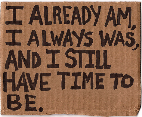 """I already am, I always was, and I still have time to be."" -Anis Mojgani"