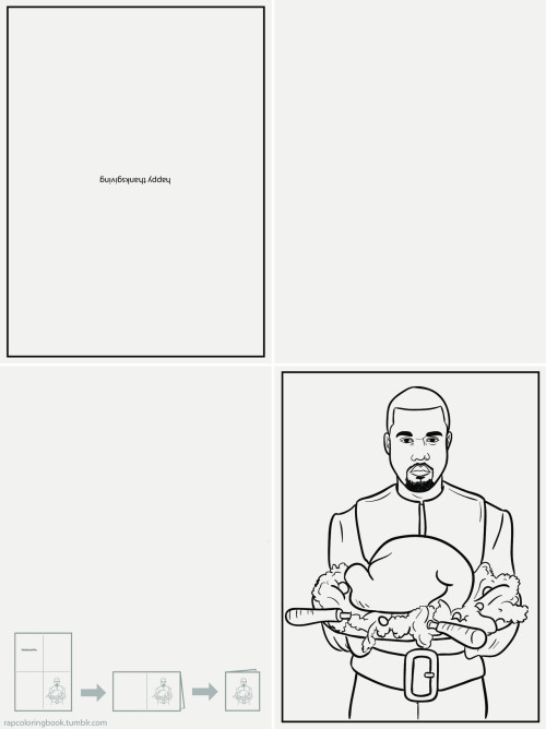 rapcoloringbook:  Click here to download the Kanye West Thanksgiving Day greeting card. Print it out. Color it. Personalize it. Listen to this while you do so. Fold it. Hand it to someone you do not hate. Smile. Rap Coloring Book on Twitter.