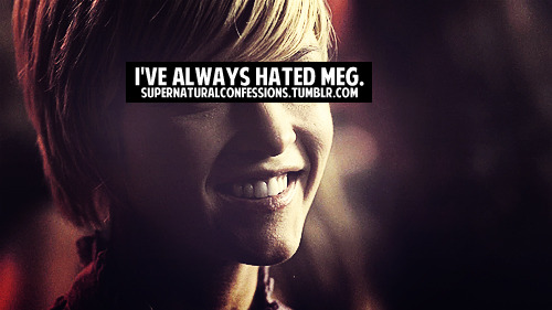 I can't say I've allways hated Meg. Of course, she's a demon, she has hurt the boys, but you know.. In the begining, she was (before we knew tat she was a demon) strong.She is unsafe I guess. Sometimes I think she can turn against… I hate to think I hate her because she has made such a big part of the show, we can't deny that. And she has not been the only demon to do that (gir-demon in action with the boys), and wasn't the biggest. I don't have an opinion formed about her. She is a demon which leaves me alllways kind of with one foot back, but… you know, don't hate her, but don't trust her…Meg has made much, both good and bad things… Meg is… Still to come, the real Meg i say.