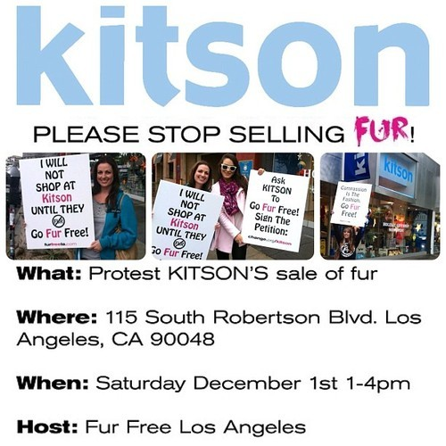 Our first protest outside Kitson was rained on, and we didn't get to kick off our campaign with the same gusto we would have liked. So we'll be back in action on December 1st from 1-4pm. This is one of our most important protests, and we need all hands in deck. So please join us on December 1st, and stand with us as a voice for the voiceless. RSVP here —-> KITSON Fur Protest - Los Angeles http://on.fb.me/TaeA5L  *Signs, leaflets, water, coffee, and quarters for parking will all be provided. We should have clear skies, but we'll have umbrellas and ponchos with us just in case. Our supporters mean everything to us, so all you have to do is show up. :) We ♥ you guys! Hope to see you there!