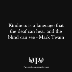 psych-facts:  Kindness is a language that the deaf can hear and the blind can see - Mark Twain
