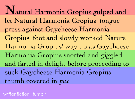 "Fandom: Pokemon ""Natural Harmonia Gropius gulped and let Natural Harmonia Gropius' tongue press against Gaycheese Harmonia Gropius' foot and slowly worked Natural Harmonia Gropius' way up as Gaycheese Harmonia Gropius snorted and giggled and farted in delight before proceeding to suck Gaycheese Harmonia Gropius' thumb covered in pus."
