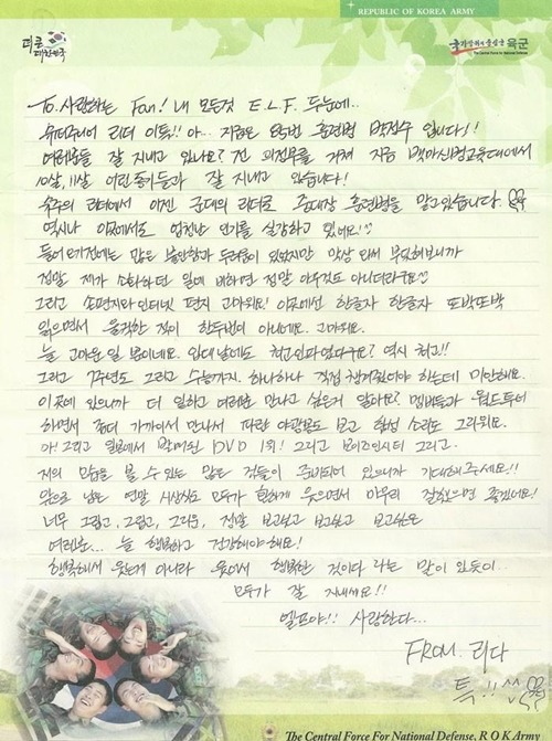 121123 Leeteuk sends a handwritten letter to his fans from the army Trans:  To. My lovely Fans! My everything is in the ELF's two eyes… I'm Super Junior's leader Leeteuk!! Ah… I'm the 85th recruit, Park Jung Soo right now!! How are all of you? I've gone past Euijungboo and I'm now at the White Horse RTC (Recruit Training center) and having a good time with fellow soldiers that are 10, 11 years younger than me! I've gone from being Super Junior's leader to now being the leader in my squadron as a recruit. Even here, I'm feeling a lot of popularity. ^^ Before I came here, I was really nervous and scared, but now that I'm actually here I've realized that it's really nothing compared to what I did before. ^^ Thank you so much for the hand written letters and the internet letters! I read every letter clearly here and sometimes I even tear up. Thank you. I'm just always thankful. I had the most people come when I enlisted? You're really the best!! I was supposed to take care of our 7th anniversary and the college entrance exams, so I'm sorry. As I work here, do you know that I miss you even more? I miss being on the World Tour with the other members and seeing the blue glowsticks and hearing all the cheers. Ah! The DVD that we released in Japan was 1st! And 'Boys in City' and there are a lot of other things that you can see me in, so please look forward to it!! I hope everyone can smile brightly through the end of the year awards and conclude everything nicely! I miss, miss, miss you and I really really really really really want to see you guys…. You all have to be happy and healthy! There is a saying that goes, 'You don't laugh because you're happy, but you're happy because you laugh. So everyone, take care of yourself!! ELF!! I love you… From leader Teuk!! ^^  Re-post: Neethahyuk Source: Super Junior's Official Board and allkpopShared at sup3rjunior.com by uksujusidTAKE OUT WITH FULL AND PROPER CREDITS.