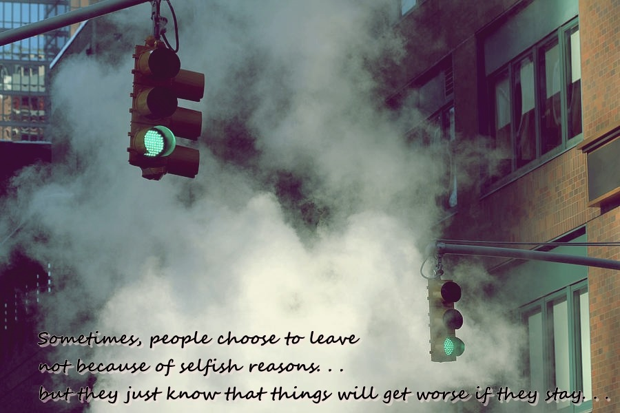 Sometimes, people choose to leave not because of selfish reasons, but they just know  that things will get worse if they stay.