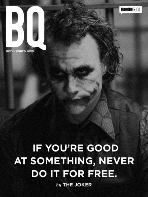bigquote:  If you're good at something, never do it for free. - The JokerGet inspired now by Big Quote!