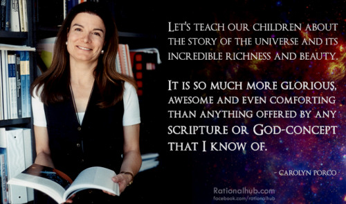 """Let's teach our children about the story of the universe and its incredible richness and beauty. It is so much more glorious and awesome and even comforting than anything offered by any scripture or God-concept that I know of."" -Carolyn Porco"