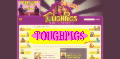 """ToughPigs is a website for Muppet fans who grew up. Our mission is to provide a website and forum for biting satire, poignant observations, and general wittiness related to the Muppets,Sesame Street, Fraggle Rock, and all things connected to Jim Henson's life and legacy."" Visit here!"