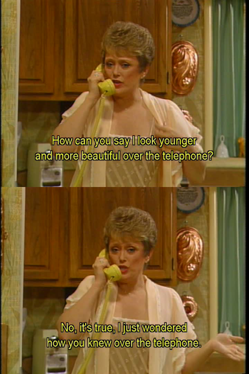 Blanche: How can you say I look younger and more beautiful over the telephone? No, it's true, I just wondered how you knew over the telephone.