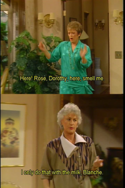 Blanche: Here! Rose, Dorothy, here, smell me.  Dorothy: I only do that with the milk, Blanche. You know the rules.